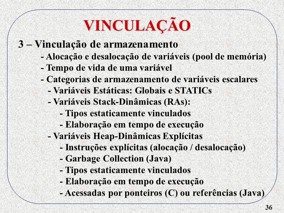 36 VINCULAÇÃO 3 – Vinculação de armazenamento - Alocação e desalocação de variáveis (pool de memória) - Tempo de vida de uma variável - Categorias de armazenamento de variáveis escalares - Variáveis Estáticas: Globais e STATICs - Variáveis Stack-Dinâmicas (RAs): - Tipos estaticamente vinculados - Elaboração em tempo de execução - Variáveis Heap-Dinâmicas Explícitas - Instruções explícitas (alocação / desalocação) - Garbage Collection (Java) - Tipos estaticamente vinculados - Elaboração em tempo de execução - Acessadas por ponteiros (C) ou referências (Java)