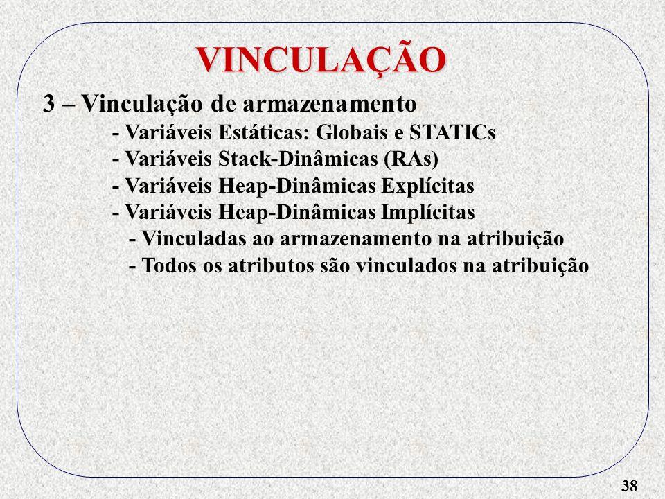 38 VINCULAÇÃO 3 – Vinculação de armazenamento - Variáveis Estáticas: Globais e STATICs - Variáveis Stack-Dinâmicas (RAs) - Variáveis Heap-Dinâmicas Explícitas - Variáveis Heap-Dinâmicas Implícitas - Vinculadas ao armazenamento na atribuição - Todos os atributos são vinculados na atribuição