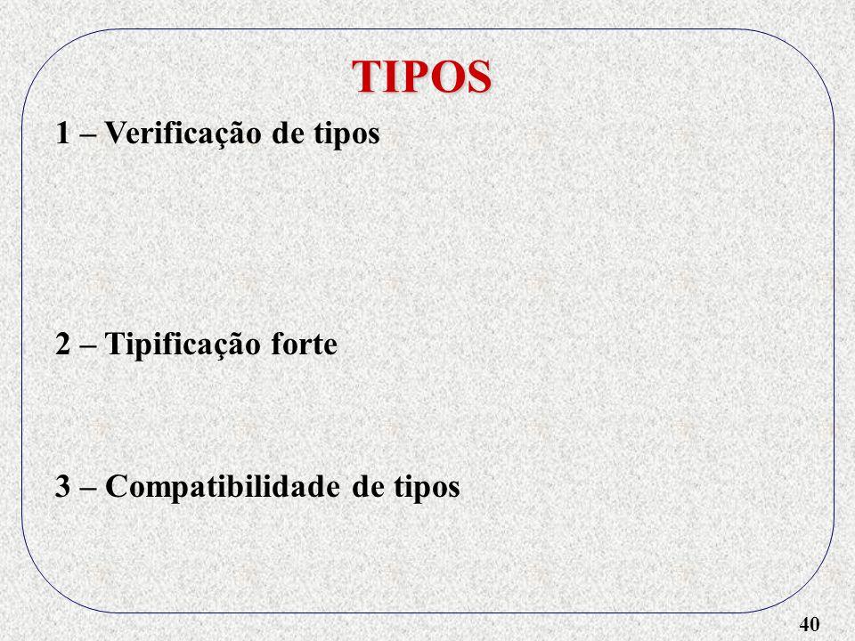 40 TIPOS 1 – Verificação de tipos 2 – Tipificação forte 3 – Compatibilidade de tipos