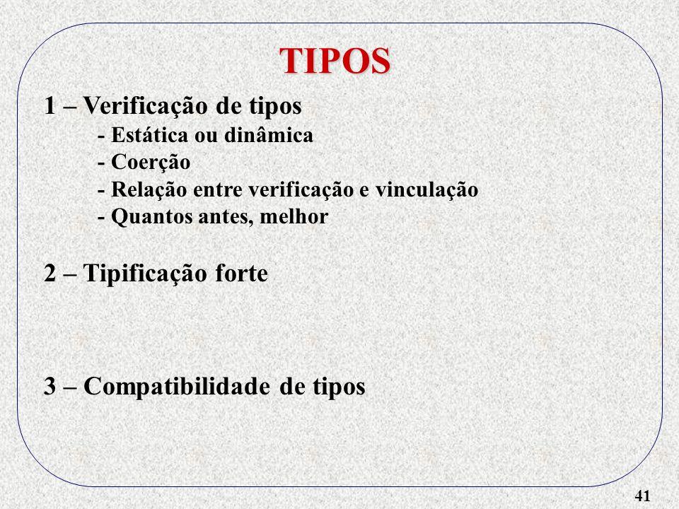 41 TIPOS 1 – Verificação de tipos - Estática ou dinâmica - Coerção - Relação entre verificação e vinculação - Quantos antes, melhor 2 – Tipificação forte 3 – Compatibilidade de tipos