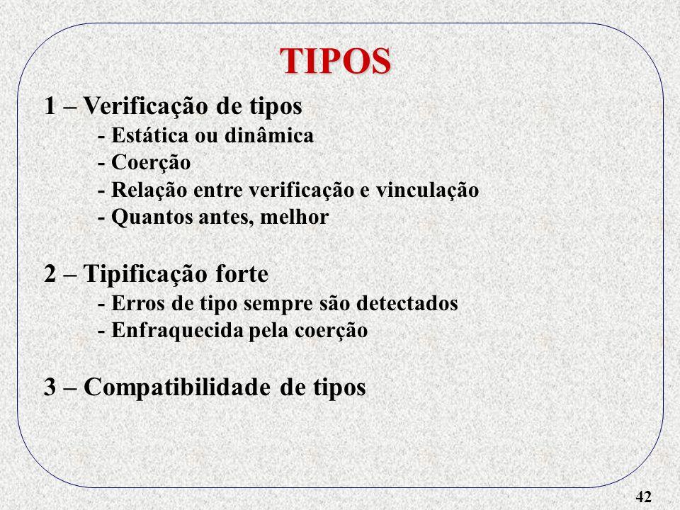 42 TIPOS 1 – Verificação de tipos - Estática ou dinâmica - Coerção - Relação entre verificação e vinculação - Quantos antes, melhor 2 – Tipificação forte - Erros de tipo sempre são detectados - Enfraquecida pela coerção 3 – Compatibilidade de tipos