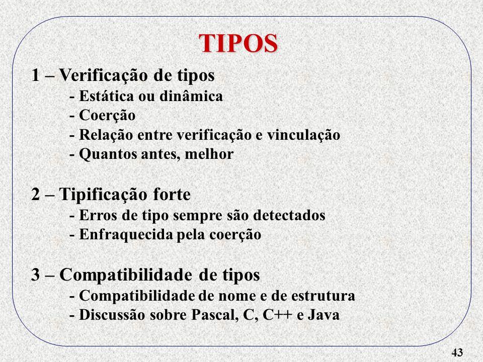 43 TIPOS 1 – Verificação de tipos - Estática ou dinâmica - Coerção - Relação entre verificação e vinculação - Quantos antes, melhor 2 – Tipificação forte - Erros de tipo sempre são detectados - Enfraquecida pela coerção 3 – Compatibilidade de tipos - Compatibilidade de nome e de estrutura - Discussão sobre Pascal, C, C++ e Java