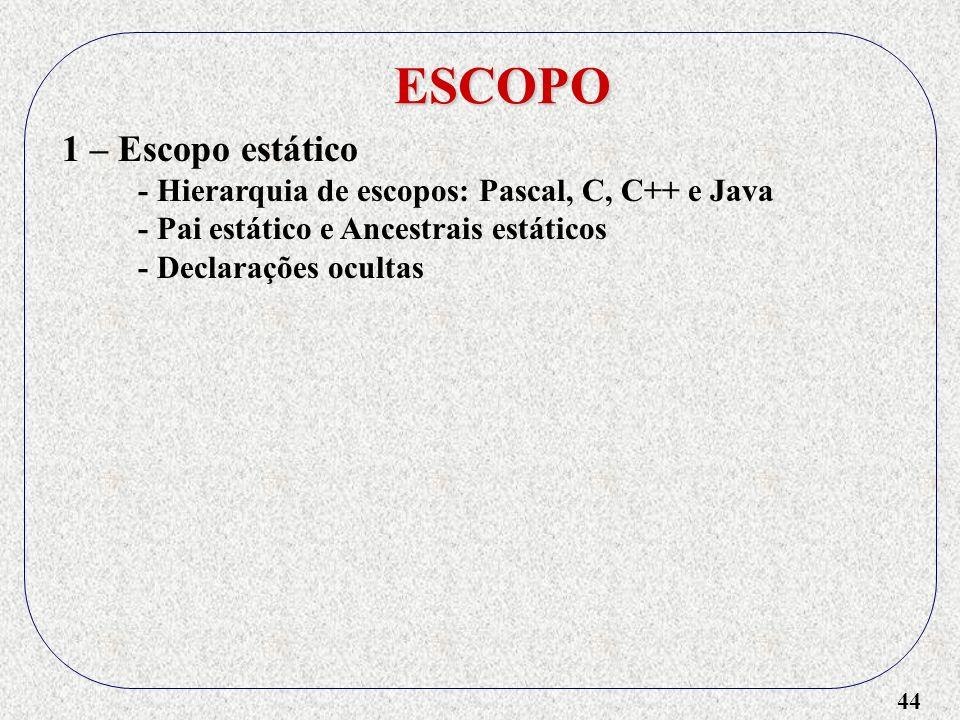 44 ESCOPO 1 – Escopo estático - Hierarquia de escopos: Pascal, C, C++ e Java - Pai estático e Ancestrais estáticos - Declarações ocultas
