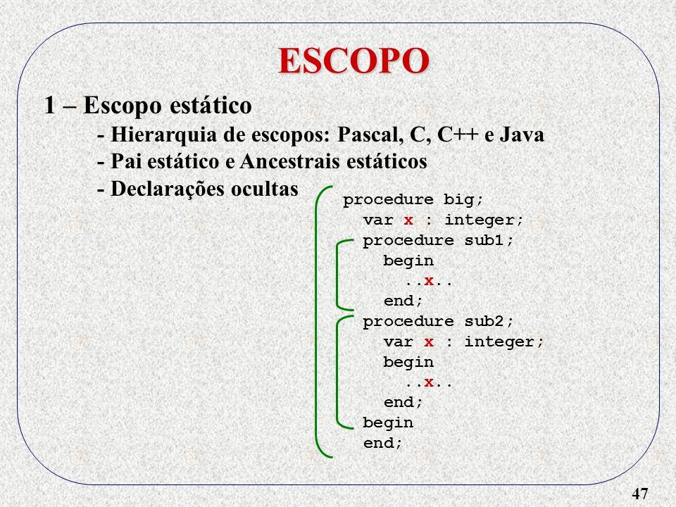 47 ESCOPO 1 – Escopo estático - Hierarquia de escopos: Pascal, C, C++ e Java - Pai estático e Ancestrais estáticos - Declarações ocultas procedure big; var x : integer; procedure sub1; begin..x..