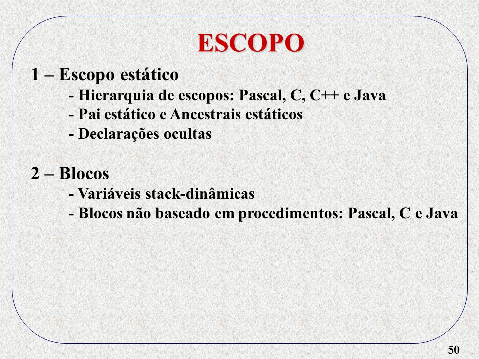 50 ESCOPO 1 – Escopo estático - Hierarquia de escopos: Pascal, C, C++ e Java - Pai estático e Ancestrais estáticos - Declarações ocultas 2 – Blocos - Variáveis stack-dinâmicas - Blocos não baseado em procedimentos: Pascal, C e Java