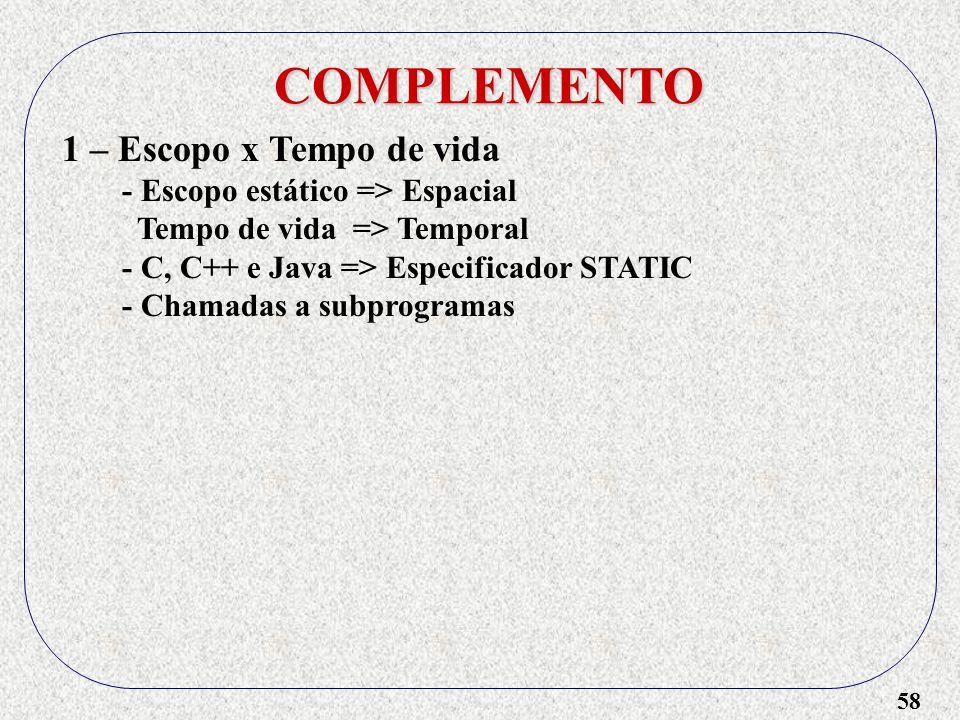 58 COMPLEMENTO 1 – Escopo x Tempo de vida - Escopo estático => Espacial Tempo de vida => Temporal - C, C++ e Java => Especificador STATIC - Chamadas a subprogramas
