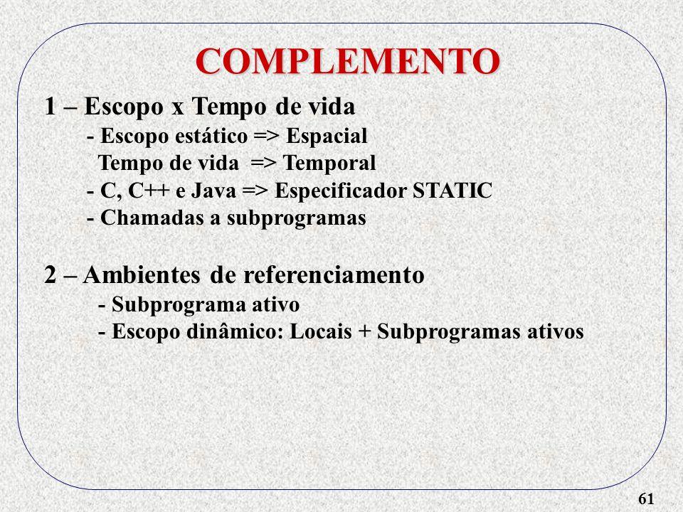 61 COMPLEMENTO 1 – Escopo x Tempo de vida - Escopo estático => Espacial Tempo de vida => Temporal - C, C++ e Java => Especificador STATIC - Chamadas a subprogramas 2 – Ambientes de referenciamento - Subprograma ativo - Escopo dinâmico: Locais + Subprogramas ativos