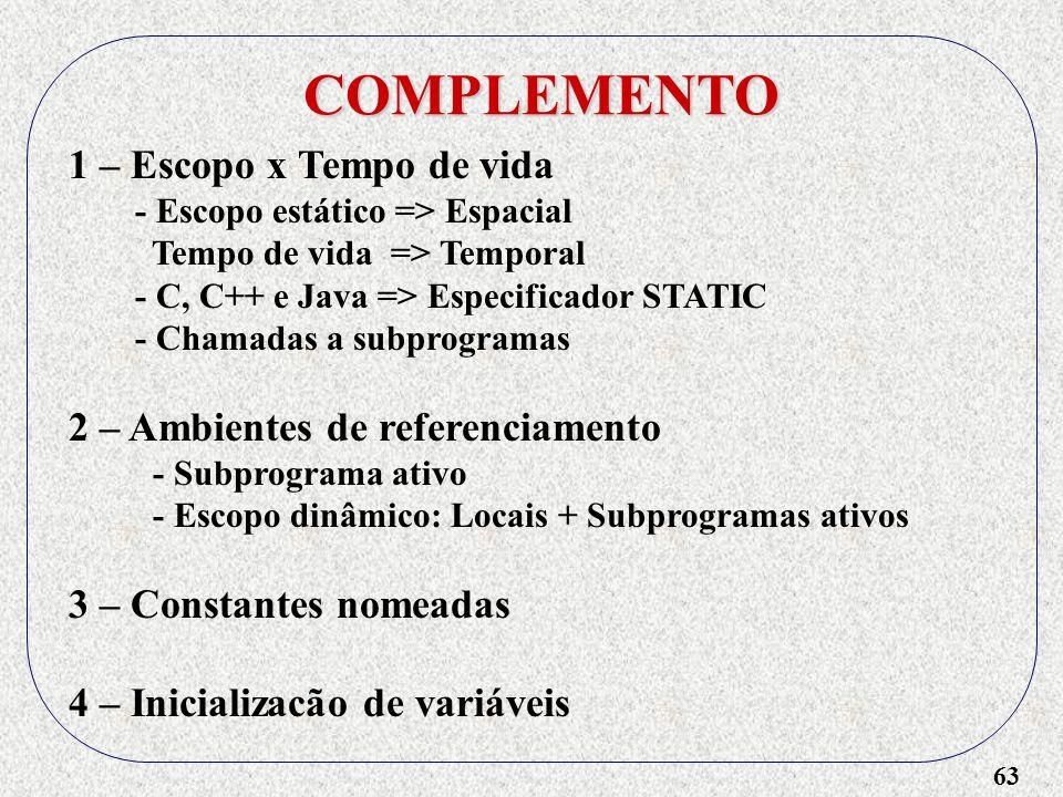 63 COMPLEMENTO 1 – Escopo x Tempo de vida - Escopo estático => Espacial Tempo de vida => Temporal - C, C++ e Java => Especificador STATIC - Chamadas a subprogramas 2 – Ambientes de referenciamento - Subprograma ativo - Escopo dinâmico: Locais + Subprogramas ativos 3 – Constantes nomeadas 4 – Inicializacão de variáveis