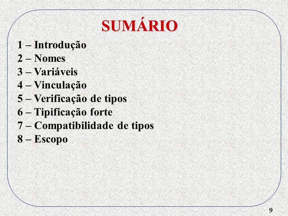9 SUMÁRIO 1 – Introdução 2 – Nomes 3 – Variáveis 4 – Vinculação 5 – Verificação de tipos 6 – Tipificação forte 7 – Compatibilidade de tipos 8 – Escopo