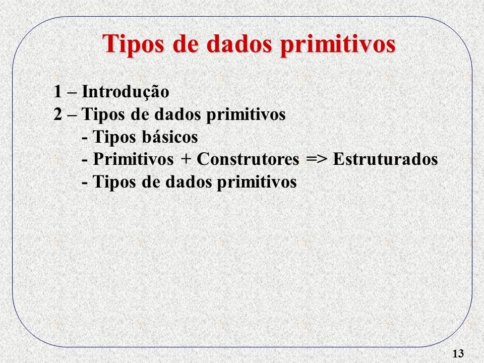 13 1 – Introdução 2 – Tipos de dados primitivos - Tipos básicos - Primitivos + Construtores => Estruturados - Tipos de dados primitivos Tipos de dados primitivos