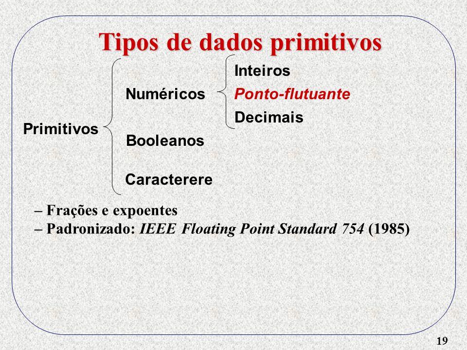 19 Tipos de dados primitivos Primitivos Numéricos Booleanos Caracterere Inteiros Ponto-flutuante – Frações e expoentes – Padronizado: IEEE Floating Point Standard 754 (1985) Decimais