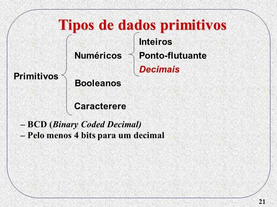 21 Tipos de dados primitivos Primitivos Numéricos Booleanos Caracterere Inteiros Ponto-flutuante Decimais – BCD (Binary Coded Decimal) – Pelo menos 4 bits para um decimal