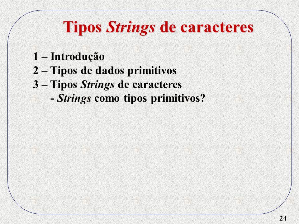 24 1 – Introdução 2 – Tipos de dados primitivos 3 – Tipos Strings de caracteres - Strings como tipos primitivos.
