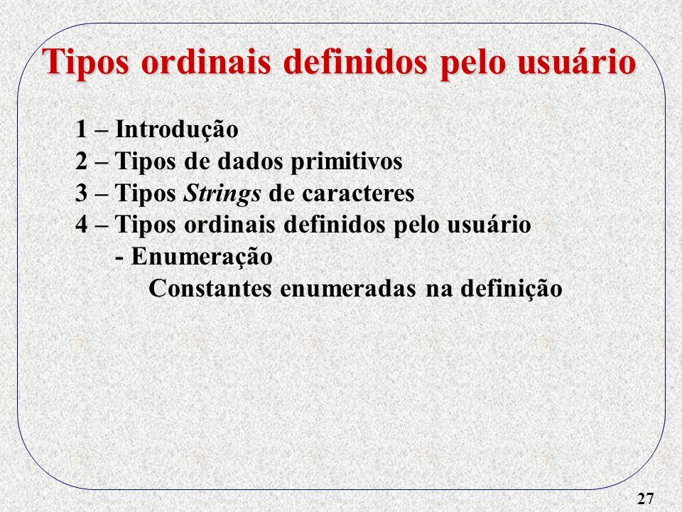 27 1 – Introdução 2 – Tipos de dados primitivos 3 – Tipos Strings de caracteres 4 – Tipos ordinais definidos pelo usuário - Enumeração Constantes enumeradas na definição Tipos ordinais definidos pelo usuário