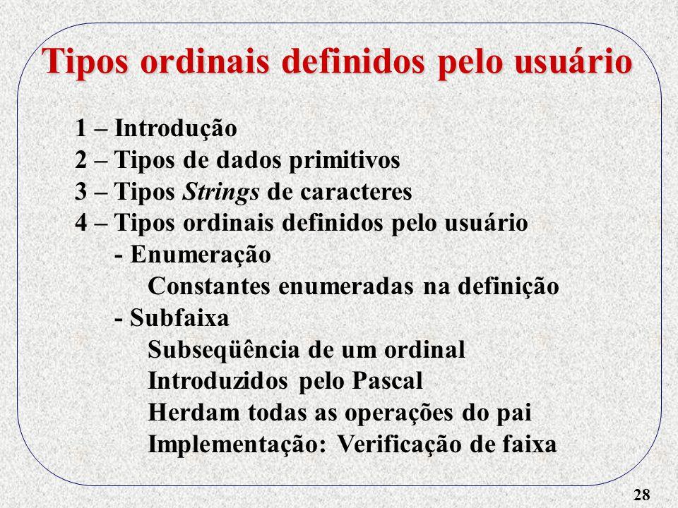 28 1 – Introdução 2 – Tipos de dados primitivos 3 – Tipos Strings de caracteres 4 – Tipos ordinais definidos pelo usuário - Enumeração Constantes enumeradas na definição - Subfaixa Subseqüência de um ordinal Introduzidos pelo Pascal Herdam todas as operações do pai Implementação: Verificação de faixa Tipos ordinais definidos pelo usuário