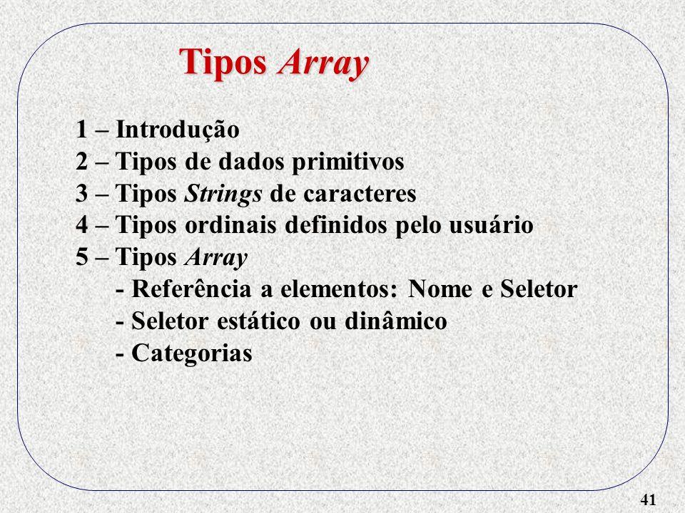 41 1 – Introdução 2 – Tipos de dados primitivos 3 – Tipos Strings de caracteres 4 – Tipos ordinais definidos pelo usuário 5 – Tipos Array - Referência a elementos: Nome e Seletor - Seletor estático ou dinâmico - Categorias Tipos Array