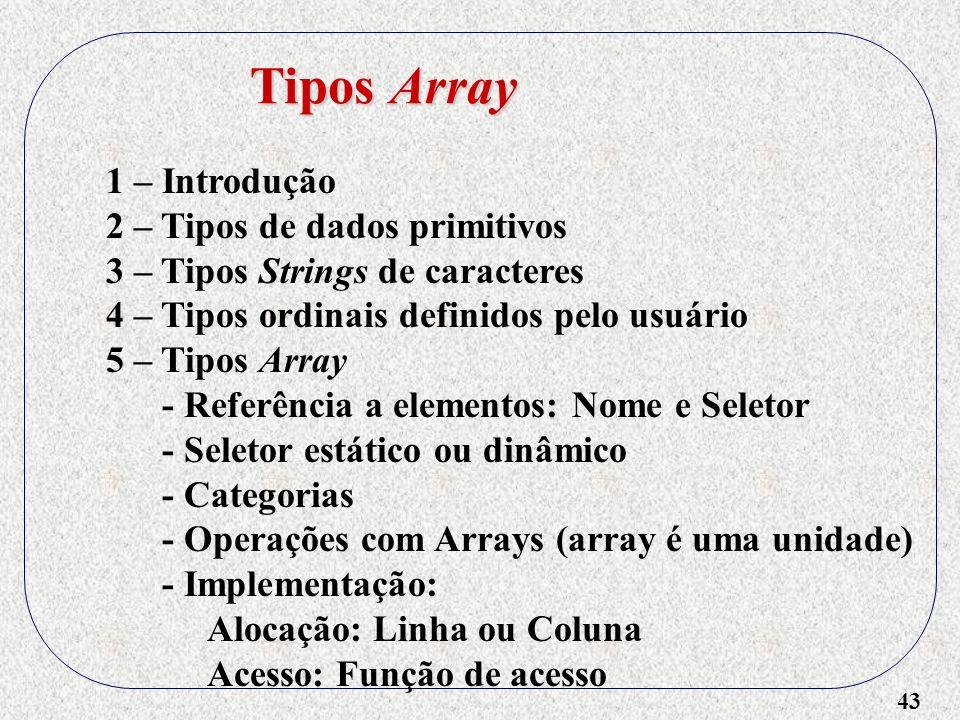 43 1 – Introdução 2 – Tipos de dados primitivos 3 – Tipos Strings de caracteres 4 – Tipos ordinais definidos pelo usuário 5 – Tipos Array - Referência a elementos: Nome e Seletor - Seletor estático ou dinâmico - Categorias - Operações com Arrays (array é uma unidade) - Implementação: Alocação: Linha ou Coluna Acesso: Função de acesso Tipos Array
