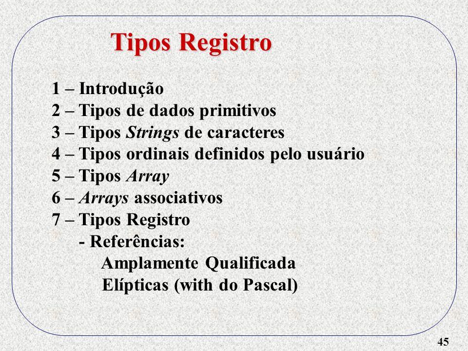 45 1 – Introdução 2 – Tipos de dados primitivos 3 – Tipos Strings de caracteres 4 – Tipos ordinais definidos pelo usuário 5 – Tipos Array 6 – Arrays associativos 7 – Tipos Registro - Referências: Amplamente Qualificada Elípticas (with do Pascal) Tipos Registro