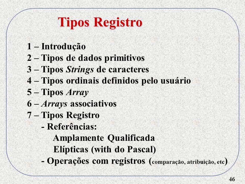 46 1 – Introdução 2 – Tipos de dados primitivos 3 – Tipos Strings de caracteres 4 – Tipos ordinais definidos pelo usuário 5 – Tipos Array 6 – Arrays associativos 7 – Tipos Registro - Referências: Amplamente Qualificada Elípticas (with do Pascal) - Operações com registros ( comparação, atribuição, etc ) Tipos Registro