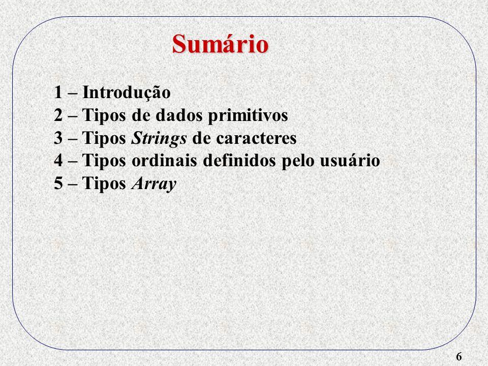 6 1 – Introdução 2 – Tipos de dados primitivos 3 – Tipos Strings de caracteres 4 – Tipos ordinais definidos pelo usuário 5 – Tipos Array Sumário