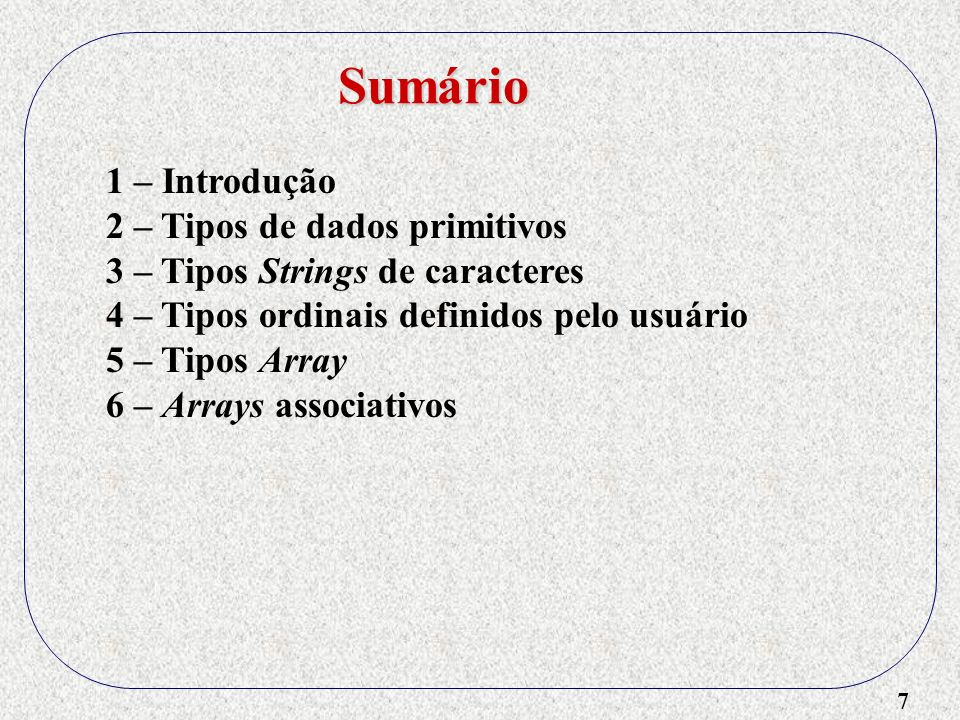 8 1 – Introdução 2 – Tipos de dados primitivos 3 – Tipos Strings de caracteres 4 – Tipos ordinais definidos pelo usuário 5 – Tipos Array 6 – Arrays associativos 7 – Tipos Registro Sumário