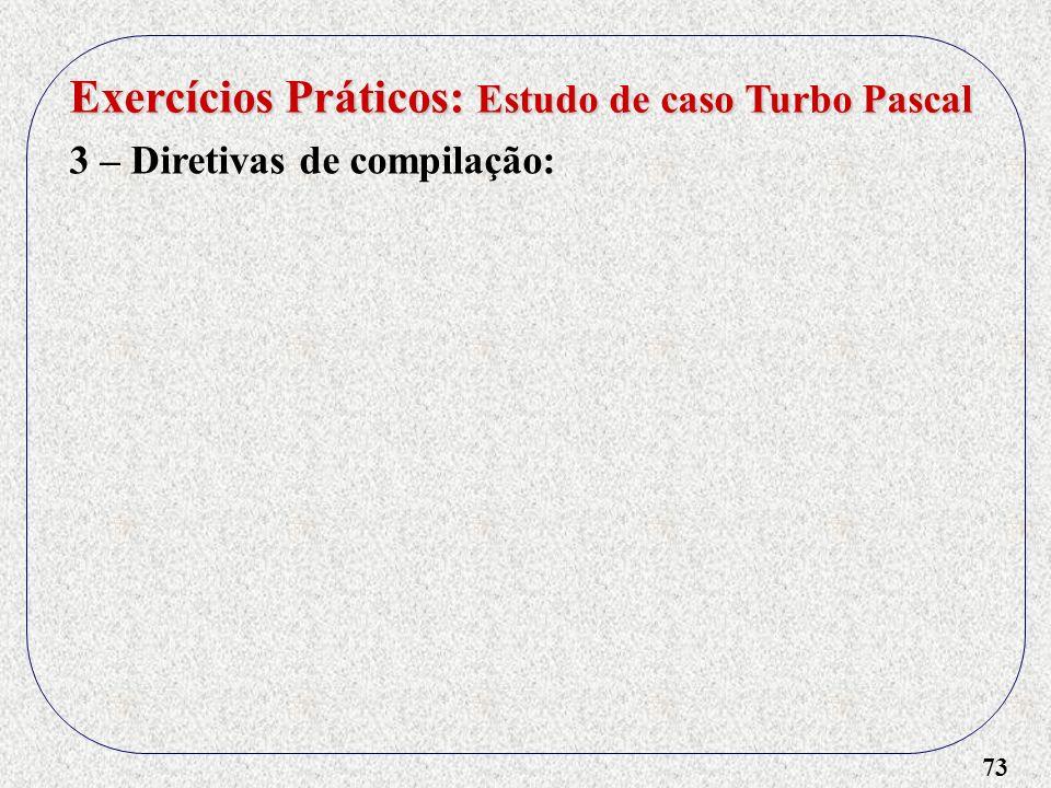 73 Exercícios Práticos: Estudo de caso Turbo Pascal 3 – Diretivas de compilação: