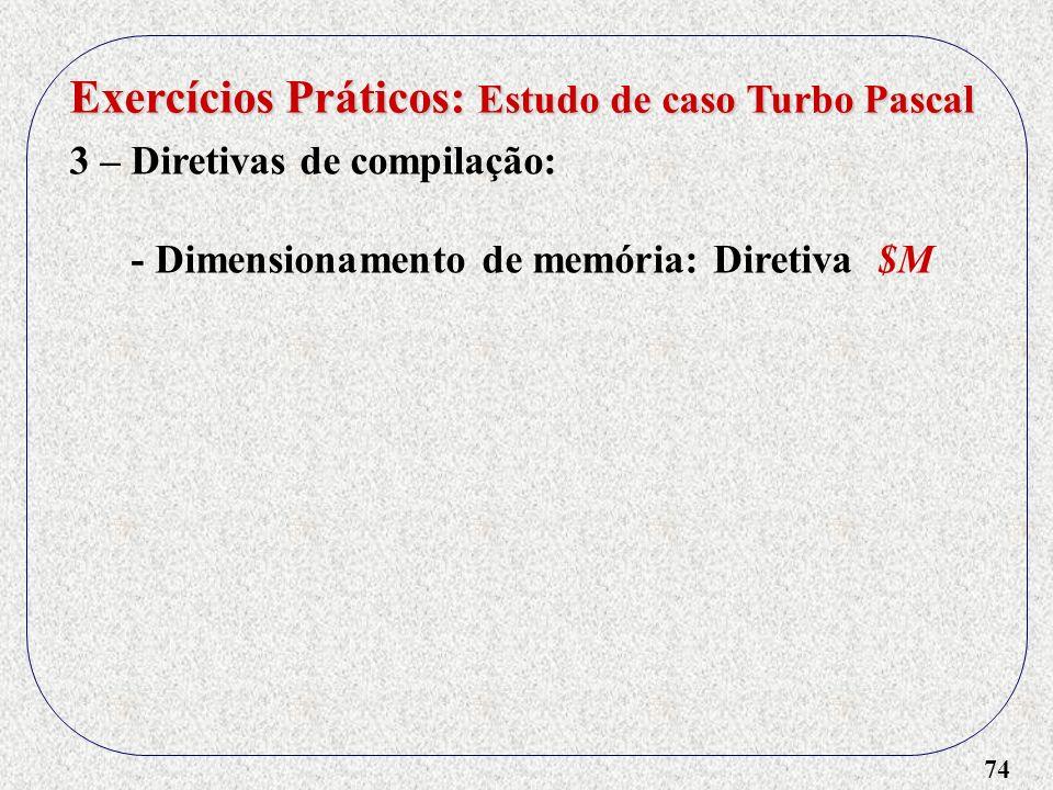 74 Exercícios Práticos: Estudo de caso Turbo Pascal 3 – Diretivas de compilação: - Dimensionamento de memória: Diretiva $M