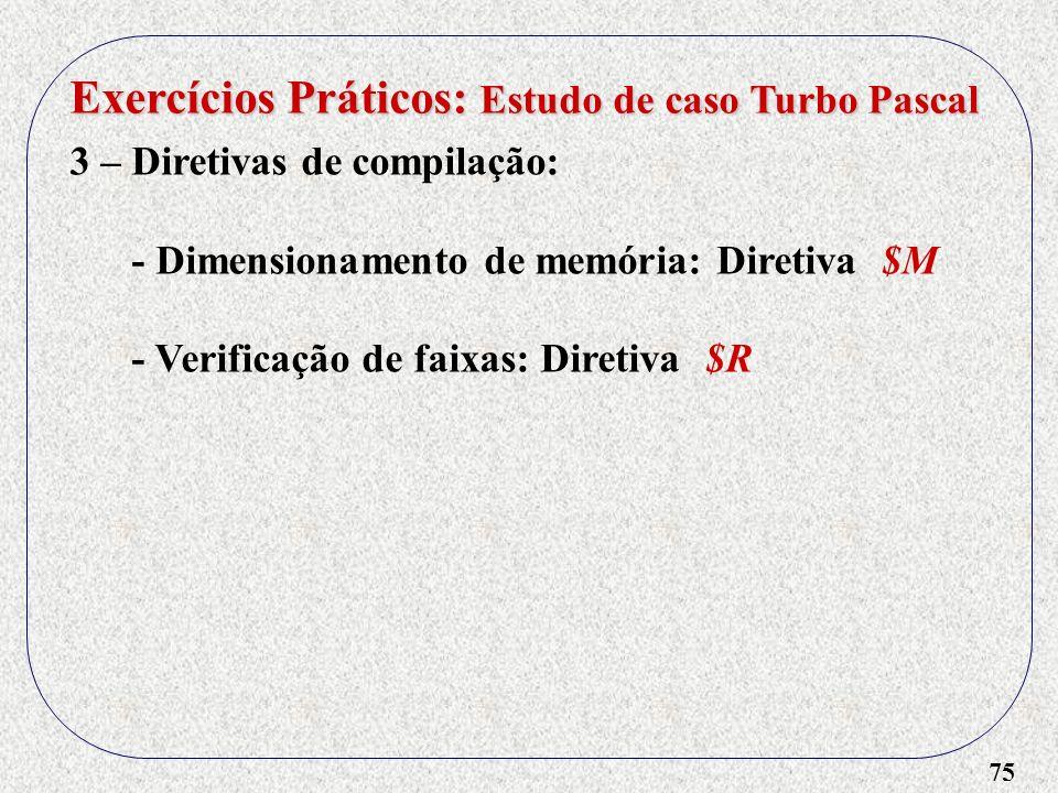 75 Exercícios Práticos: Estudo de caso Turbo Pascal 3 – Diretivas de compilação: - Dimensionamento de memória: Diretiva $M - Verificação de faixas: Diretiva $R