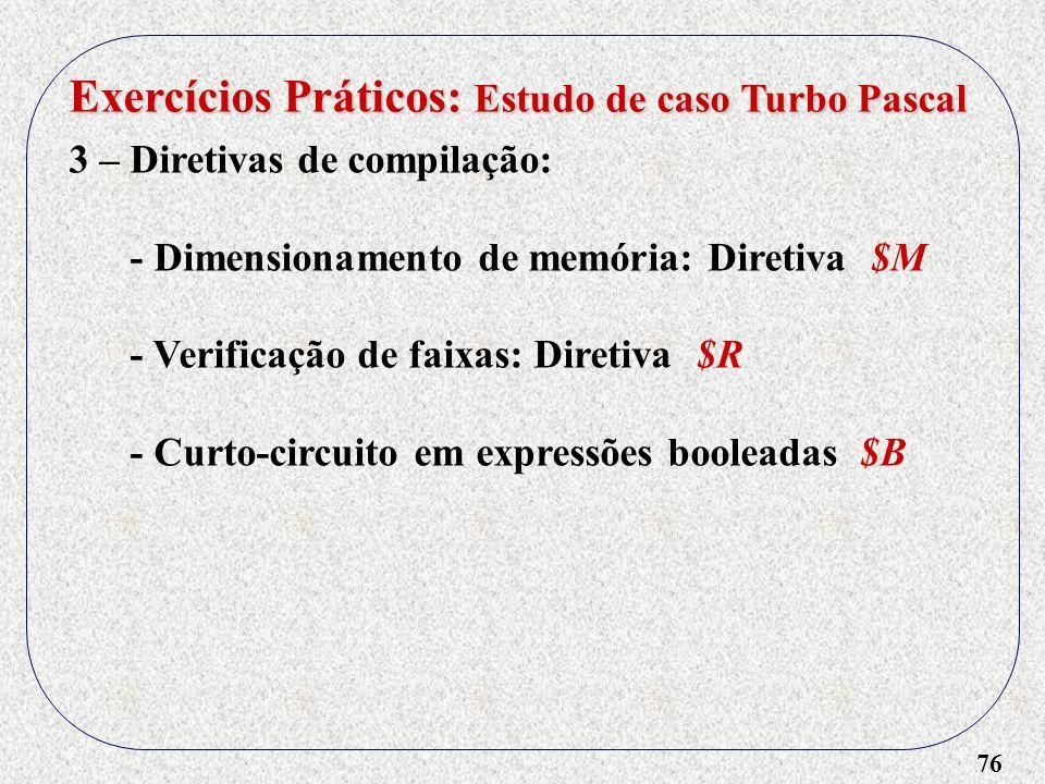 76 Exercícios Práticos: Estudo de caso Turbo Pascal 3 – Diretivas de compilação: - Dimensionamento de memória: Diretiva $M - Verificação de faixas: Diretiva $R - Curto-circuito em expressões booleadas $B