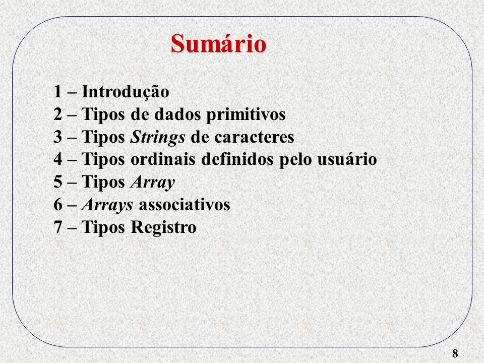 9 1 – Introdução 2 – Tipos de dados primitivos 3 – Tipos Strings de caracteres 4 – Tipos ordinais definidos pelo usuário 5 – Tipos Array 6 – Arrays associativos 7 – Tipos Registro 8 – Tipos União Sumário