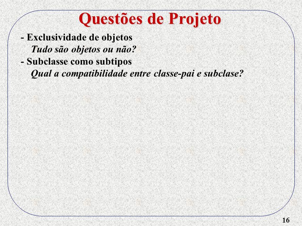 16 - Exclusividade de objetos Tudo são objetos ou não? - Subclasse como subtipos Qual a compatibilidade entre classe-pai e subclase? Questões de Proje