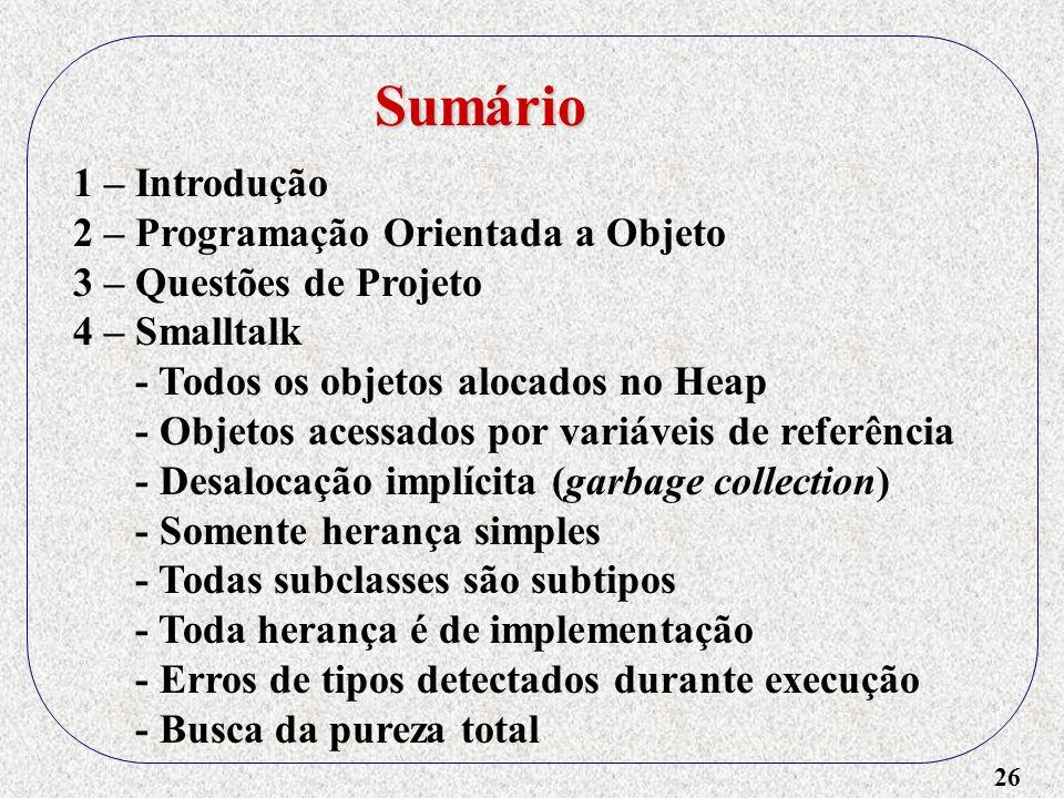 26 1 – Introdução 2 – Programação Orientada a Objeto 3 – Questões de Projeto 4 – Smalltalk - Todos os objetos alocados no Heap - Objetos acessados por