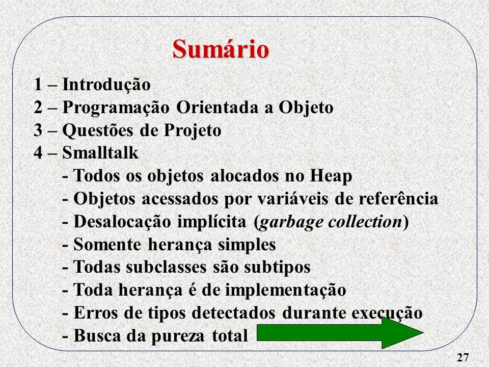 27 Sumário 1 – Introdução 2 – Programação Orientada a Objeto 3 – Questões de Projeto 4 – Smalltalk - Todos os objetos alocados no Heap - Objetos acess