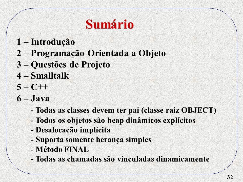 32 1 – Introdução 2 – Programação Orientada a Objeto 3 – Questões de Projeto 4 – Smalltalk 5 – C++ 6 – Java - Todas as classes devem ter pai (classe r