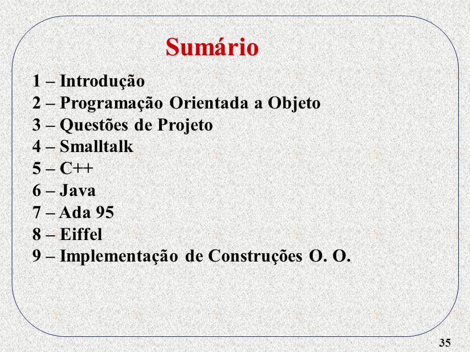 35 1 – Introdução 2 – Programação Orientada a Objeto 3 – Questões de Projeto 4 – Smalltalk 5 – C++ 6 – Java 7 – Ada 95 8 – Eiffel 9 – Implementação de