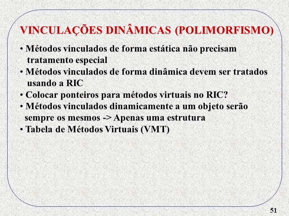 51 VINCULAÇÕES DINÂMICAS (POLIMORFISMO) Métodos vinculados de forma estática não precisam tratamento especial Métodos vinculados de forma dinâmica dev