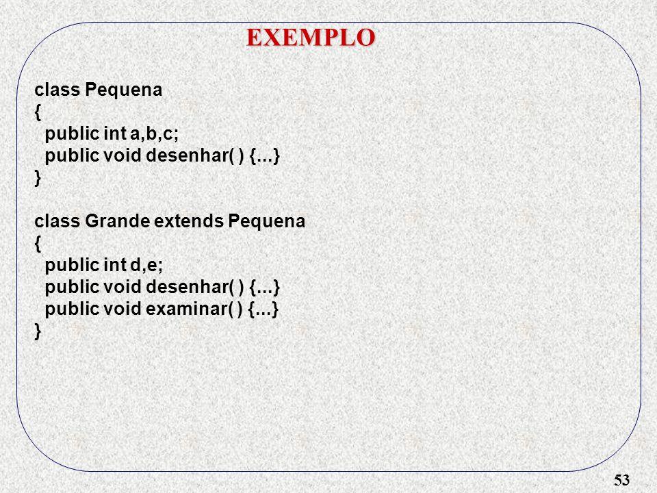 53 EXEMPLO class Pequena { public int a,b,c; public void desenhar( ) {...} } class Grande extends Pequena { public int d,e; public void desenhar( ) {.