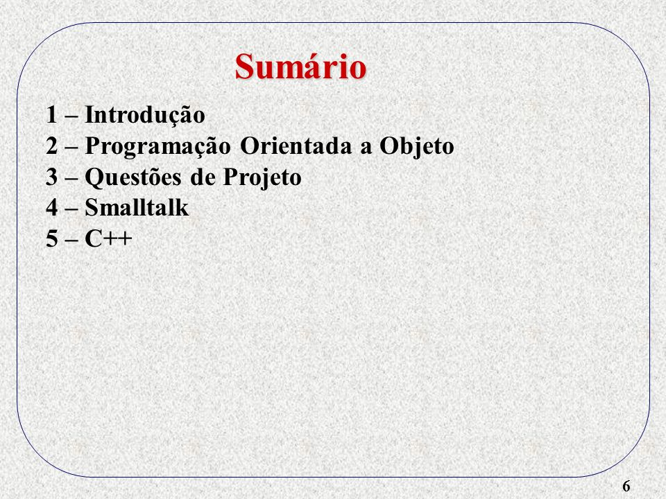 6 1 – Introdução 2 – Programação Orientada a Objeto 3 – Questões de Projeto 4 – Smalltalk 5 – C++ Sumário