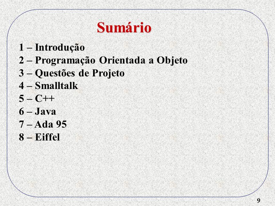 9 1 – Introdução 2 – Programação Orientada a Objeto 3 – Questões de Projeto 4 – Smalltalk 5 – C++ 6 – Java 7 – Ada 95 8 – Eiffel Sumário