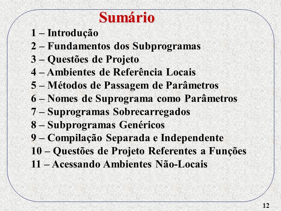 12 1 – Introdução 2 – Fundamentos dos Subprogramas 3 – Questões de Projeto 4 – Ambientes de Referência Locais 5 – Métodos de Passagem de Parâmetros 6