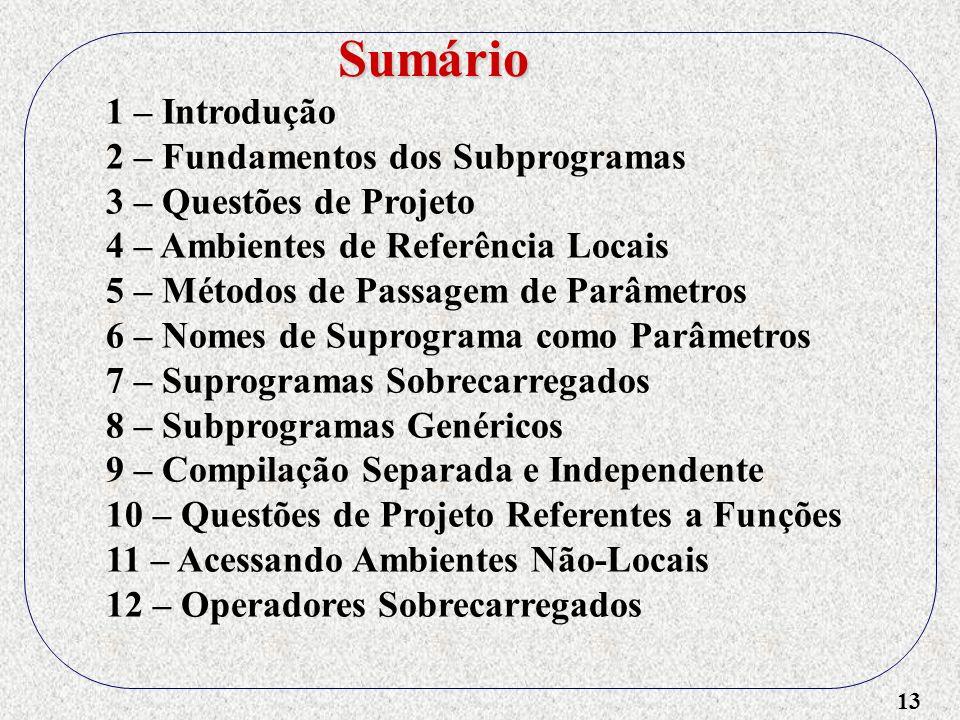 13 1 – Introdução 2 – Fundamentos dos Subprogramas 3 – Questões de Projeto 4 – Ambientes de Referência Locais 5 – Métodos de Passagem de Parâmetros 6