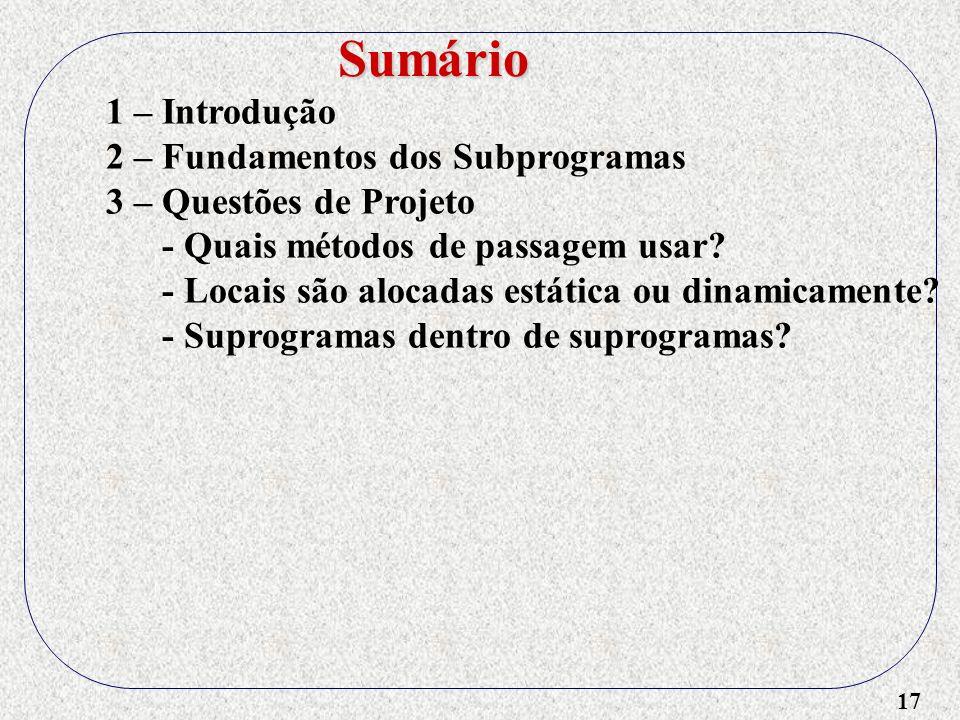 17 1 – Introdução 2 – Fundamentos dos Subprogramas 3 – Questões de Projeto - Quais métodos de passagem usar? - Locais são alocadas estática ou dinamic