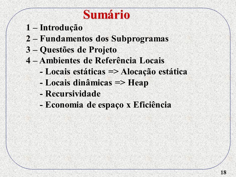 18 1 – Introdução 2 – Fundamentos dos Subprogramas 3 – Questões de Projeto 4 – Ambientes de Referência Locais - Locais estáticas => Alocação estática