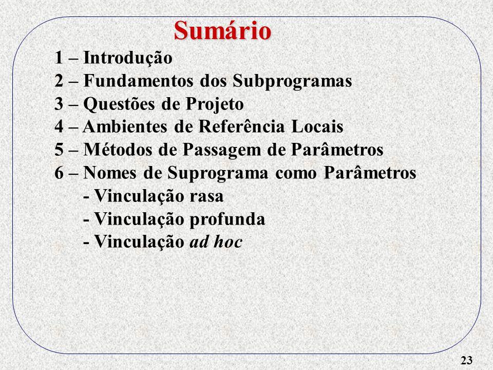 23 1 – Introdução 2 – Fundamentos dos Subprogramas 3 – Questões de Projeto 4 – Ambientes de Referência Locais 5 – Métodos de Passagem de Parâmetros 6