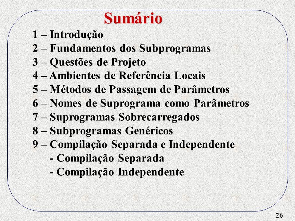 26 1 – Introdução 2 – Fundamentos dos Subprogramas 3 – Questões de Projeto 4 – Ambientes de Referência Locais 5 – Métodos de Passagem de Parâmetros 6