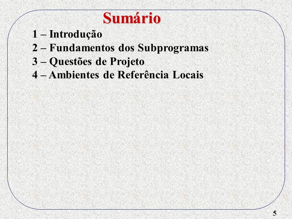 6 1 – Introdução 2 – Fundamentos dos Subprogramas 3 – Questões de Projeto 4 – Ambientes de Referência Locais 5 – Métodos de Passagem de Parâmetros Sumário