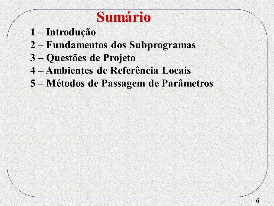 7 1 – Introdução 2 – Fundamentos dos Subprogramas 3 – Questões de Projeto 4 – Ambientes de Referência Locais 5 – Métodos de Passagem de Parâmetros 6 – Nomes de Suprograma como Parâmetros Sumário
