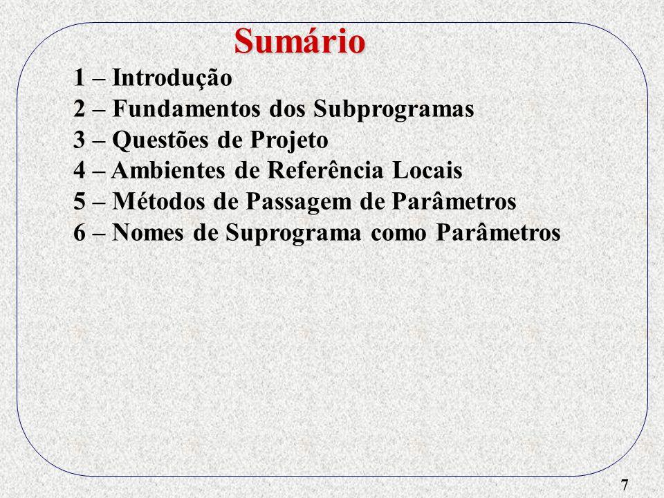 28 1 – Introdução 2 – Fundamentos dos Subprogramas 3 – Questões de Projeto 4 – Ambientes de Referência Locais 5 – Métodos de Passagem de Parâmetros 6 – Nomes de Suprograma como Parâmetros 7 – Suprogramas Sobrecarregados 8 – Subprogramas Genéricos 9 – Compilação Separada e Independente 10 – Questões de Projeto Referentes a Funções 11 – Acessando Ambientes Não-Locais - Visibilidade externa - Opção EXTERN Sumário