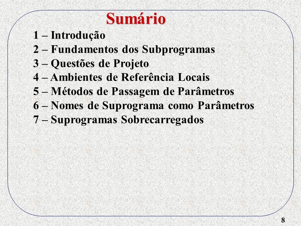 9 1 – Introdução 2 – Fundamentos dos Subprogramas 3 – Questões de Projeto 4 – Ambientes de Referência Locais 5 – Métodos de Passagem de Parâmetros 6 – Nomes de Suprograma como Parâmetros 7 – Suprogramas Sobrecarregados 8 – Subprogramas Genéricos Sumário
