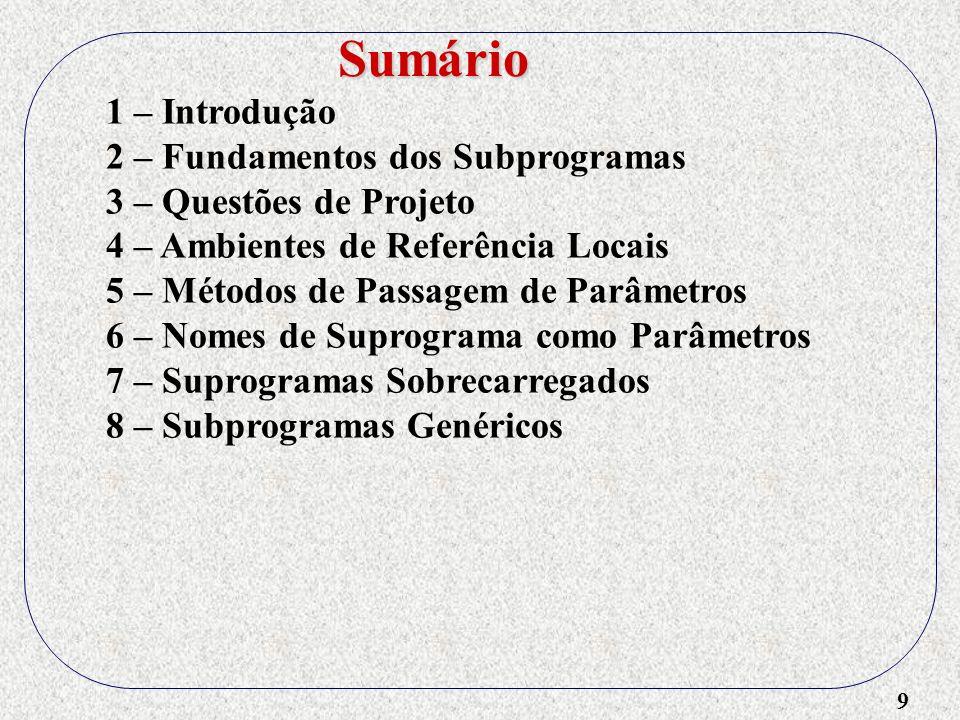 10 1 – Introdução 2 – Fundamentos dos Subprogramas 3 – Questões de Projeto 4 – Ambientes de Referência Locais 5 – Métodos de Passagem de Parâmetros 6 – Nomes de Suprograma como Parâmetros 7 – Suprogramas Sobrecarregados 8 – Subprogramas Genéricos 9 – Compilação Separada e Independente Sumário